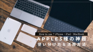 Apple三種の神器(iPhone・iPad・MacBook)の使い分け方と活用方法