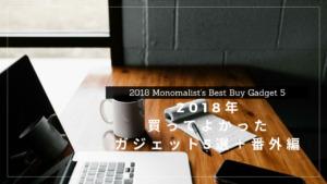 モノマリストが選ぶ2018年に買ってよかったガジェット5選+番外編